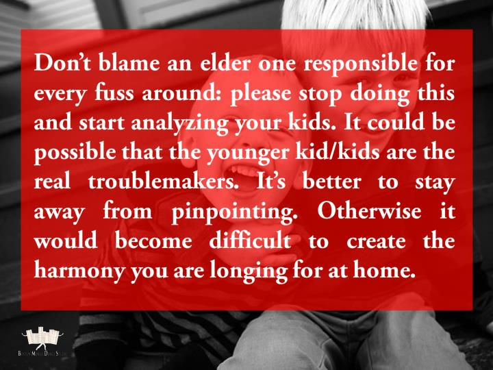 Don't blame an elder one responsible for every fuss around: please stop doing this and start analyzing your kids. It could be possible that the younger kid/kids are the real troublemakers. It's better to stay away from pinpointing. Otherwise it would become difficult to create the harmony you are longing for at home.