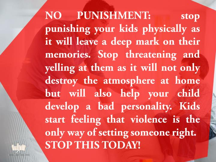 NO PUNISHMENT:  stop punishing your kids physically as it will leave a deep mark on their memories. Stop threatening and yelling at them as it will not only destroy the atmosphere at home but will also help your child develop a bad personality. Kids start feeling that violence is the only way of setting someone right.