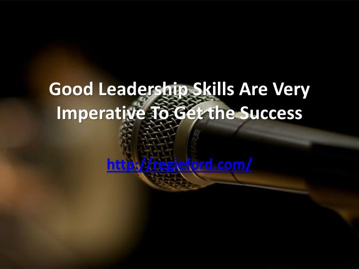 Good leadership skills are very imperative to get the success