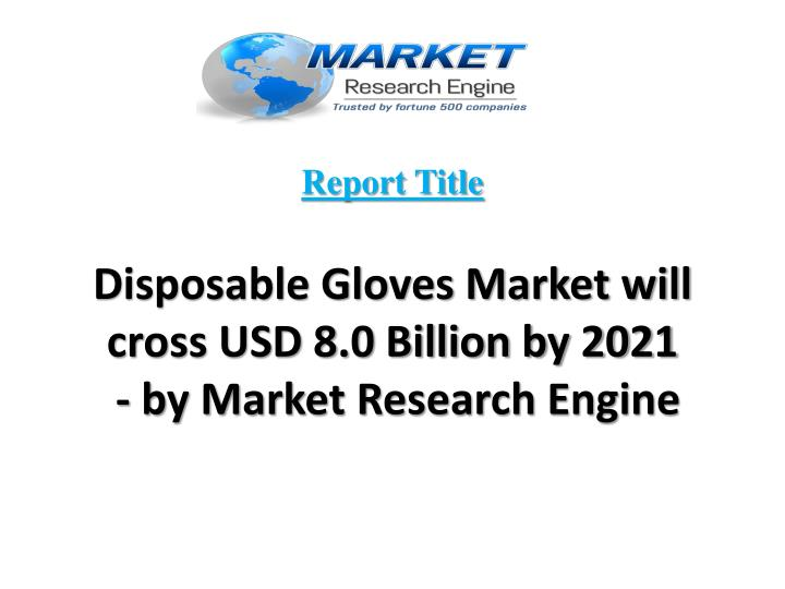 Report title disposable gloves market will cross usd 8 0 billion by 2021 by market research engine