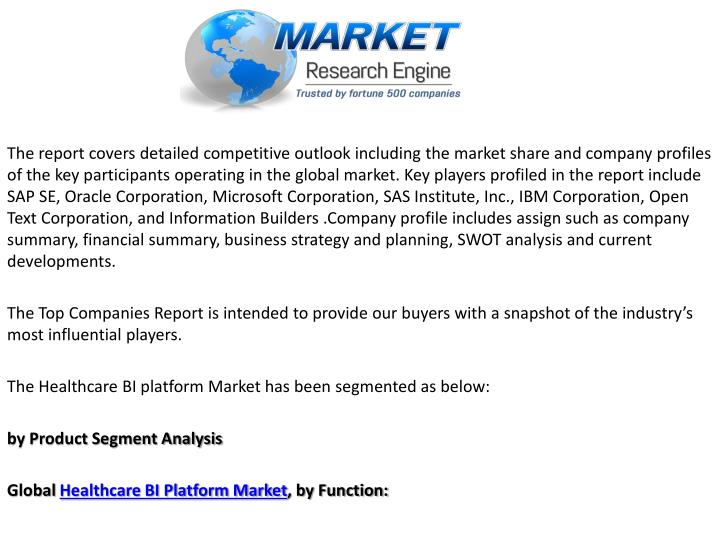The report covers detailed competitive outlook including the market share and company profiles of the key participants operating in the global market. Key players profiled in the report include SAP SE, Oracle Corporation, Microsoft Corporation, SAS Institute, Inc., IBM Corporation, Open Text Corporation, and Information Builders .Company profile includes assign such as company summary, financial summary, business strategy and planning, SWOT analysis and current developments.