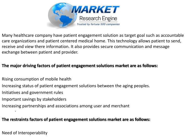 Many healthcare company have patient engagement solution as target goal such as accountable care organizations and patient centered medical home. This technology allows patient to send, receive and view there information. It also provides secure communication and message exchange between patient and provider.