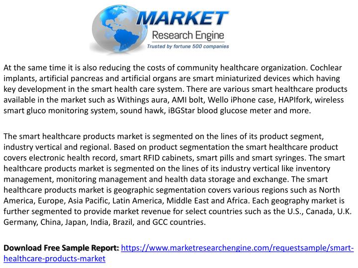 At the same time it is also reducing the costs of community healthcare organization. Cochlear implants, artificial pancreas and artificial organs are smart miniaturized devices which having key development in the smart health care system. There are various smart healthcare products available in the market such as