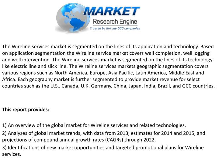 The Wireline services market is segmented on the lines of its application and technology. Based on application segmentation the Wireline service market covers well completion, well logging and well intervention. The Wireline services market is segmented on the lines of its technology like electric line and slick line. The Wireline services markets geographic segmentation covers various regions such as North America, Europe, Asia Pacific, Latin America, Middle East and Africa. Each geography market is further segmented to provide market revenue for select countries such as the U.S., Canada, U.K. Germany, China, Japan, India, Brazil, and GCC countries.