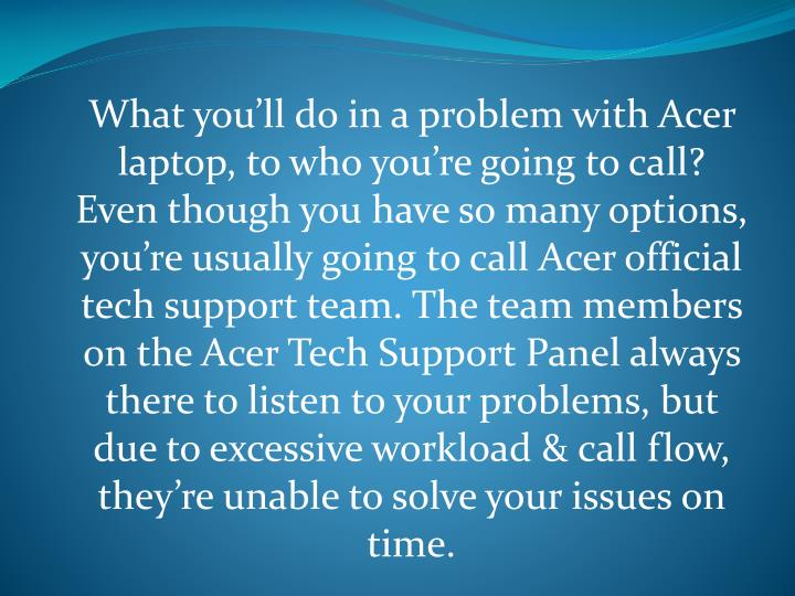 What you'll do in a problem with Acer laptop, to who you're going to call? Even though you have so many options, you're usually going to call Acer official tech support team. The team members on the Acer Tech Support Panel always there to listen to your problems, but due to excessive workload & call flow, they're unable to solve your issues on time.