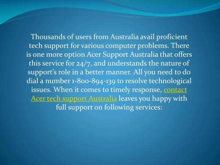 Thousands of users from Australia avail proficient tech support for various computer problems. There is one more option Acer Support Australia that offers this service for 24/7, and understands the nature of support's role in a better manner. All you need to do dial a number 1-800-894-139 to resolve technological issues. When it comes to timely response,