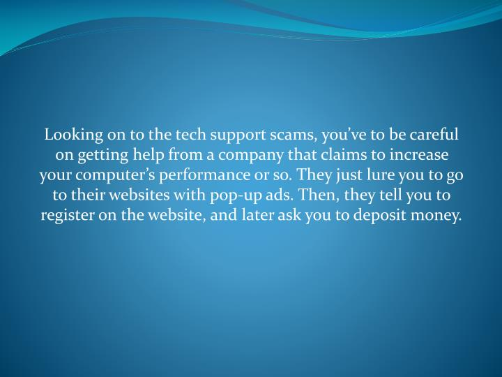 Looking on to the tech support scams, you've to be careful on getting help from a company that claims to increase your computer's performance or so. They just lure you to go to their websites with pop-up ads. Then, they tell you to register on the website, and later ask you to deposit money.