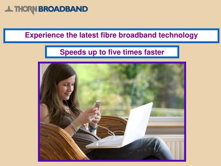 Experience the latest fibre broadband technology
