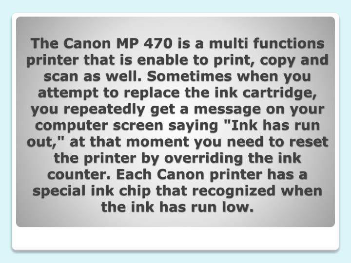 The Canon MP 470 is a multi functions printer that is enable to print, copy and scan as well. Someti...