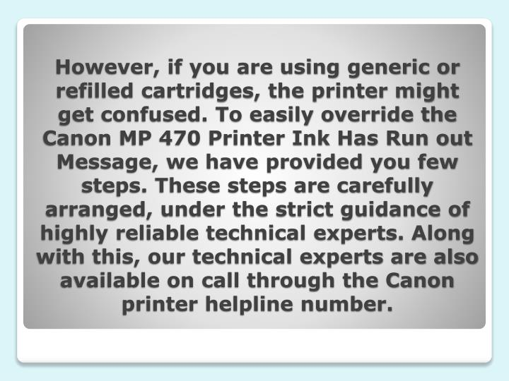 However, if you are using generic or refilled cartridges, the printer might get confused. To easily override the Canon MP 470 Printer Ink Has Run out Message, we have provided you few steps. These steps are carefully arranged, under the strict guidance of highly reliable technical experts. Along with this, our technical experts are also available on call through the Canon printer helpline number.