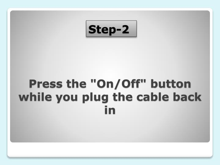 "Press the ""On/Off"" button while you plug the cable back in"