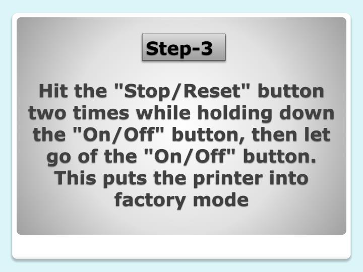 "Hit the ""Stop/Reset"" button two times while holding down the ""On/Off"" button, then let go of the ""On/Off"" button. This puts the printer into factory mode"