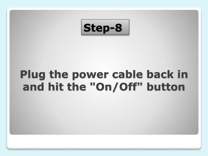 "Plug the power cable back in and hit the ""On/Off"" button"