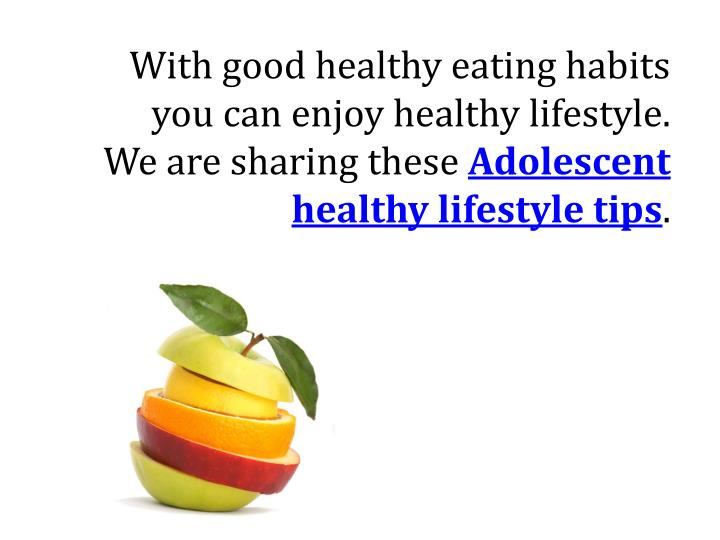 With good healthy eating habits you can enjoy healthy lifestyle. We are sharing these