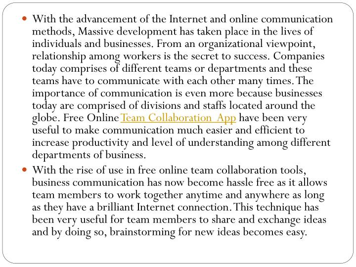 With the advancement of the Internet and online communication methods, Massive development has taken place in the lives of individuals and businesses. From an organizational viewpoint, relationship among workers is the secret to success. Companies today comprises of different teams or departments and these teams have to communicate with each other many times. The importance of communication is even more because businesses today are comprised of divisions and staffs located around the globe. Free Online