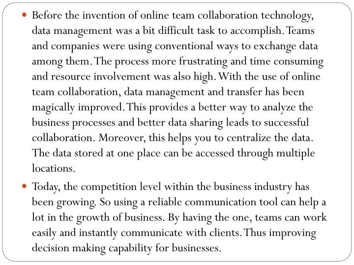 Before the invention of online team collaboration technology, data management was a bit difficult task to accomplish. Teams and companies were using conventional ways to exchange data among them. The process more frustrating and time consuming and resource involvement was also high. With the use of online team collaboration, data management and transfer has been magically improved. This provides a better way to analyze the business processes and better data sharing leads to successful collaboration. Moreover, this helps you to centralize the data. The data stored at one place can be accessed through multiple locations.