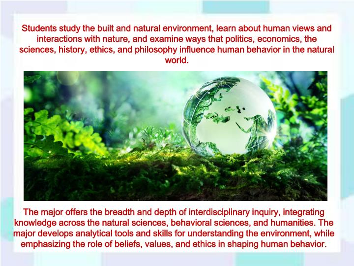 Students study the built and natural environment, learn about human views and interactions with nature, and examine ways that politics, economics, the sciences, history, ethics, and philosophy influence human behavior in the natural world.