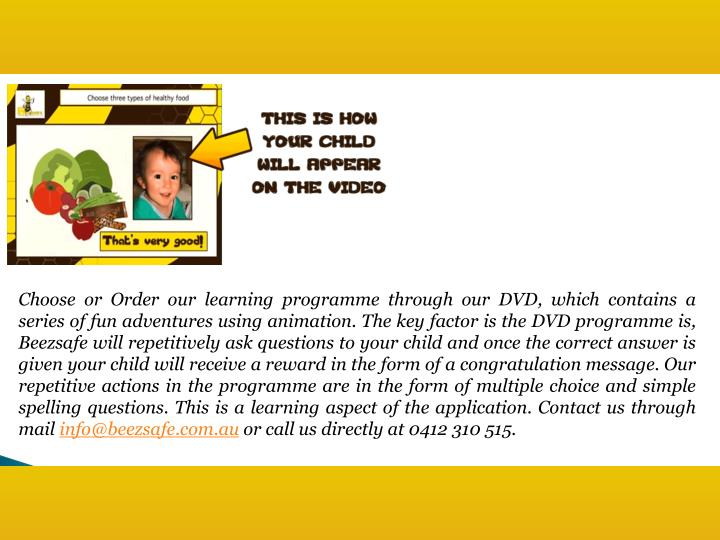 Choose or Order our learning programme through our DVD, which contains a series of fun adventures using animation. The key factor is the DVD programme is,