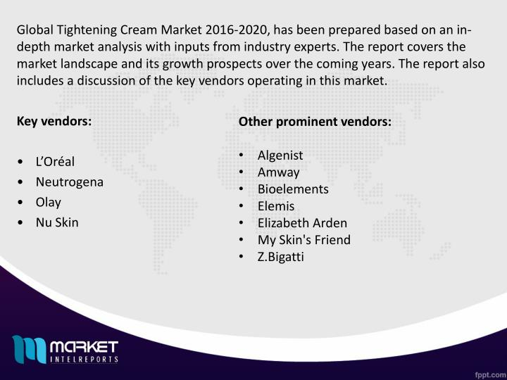 Global Tightening Cream Market 2016-2020, has been prepared based on an in-depth market analysis with inputs from industry experts. The report covers the market landscape and its growth prospects over the coming years. The report also includes a discussion of the key vendors operating in this market.