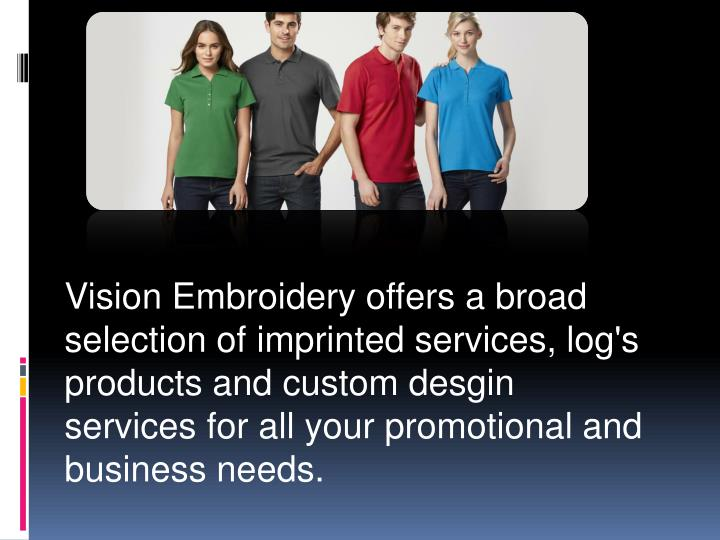Vision Embroidery offers a broad selection of imprinted services, log's products and custom desgin services for all your promotional and business needs.