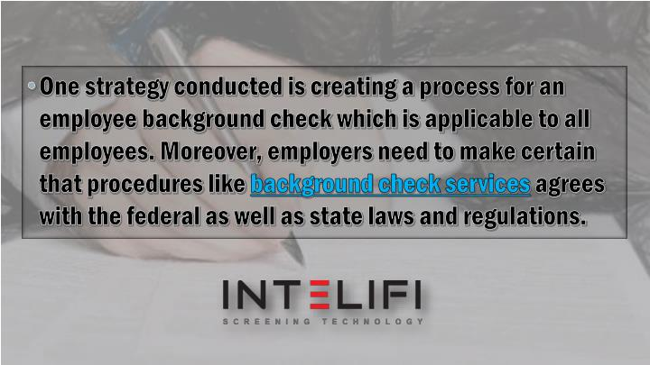 One strategy conducted is creating a process for an employee background check which is applicable to all employees. Moreover, employers need to make certain that procedures like
