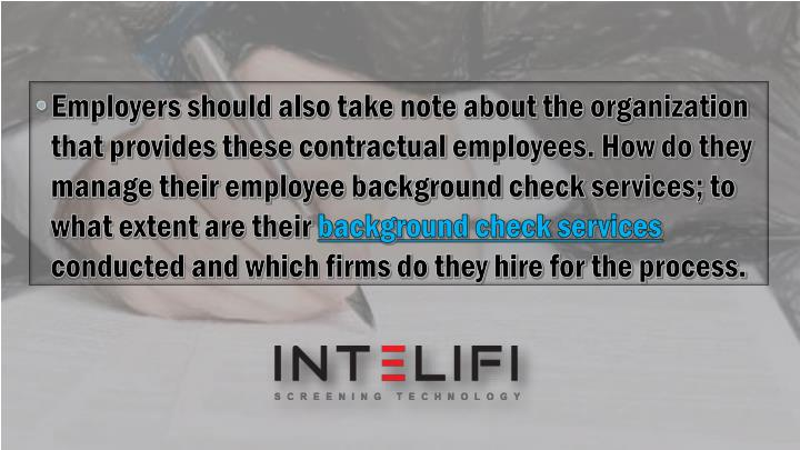 Employers should also take note about the organization that provides these contractual employees. How do they manage their employee background check services; to what extent are their