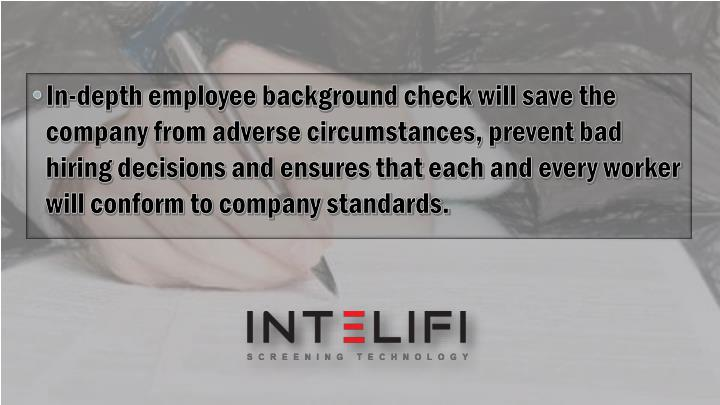 In-depth employee background check will save the company from adverse circumstances, prevent bad hiring decisions and ensures that each and every worker will conform to company standards.