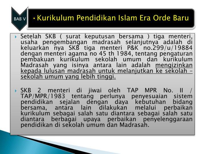 Setelah SKB ( surat keputusan bersama ) tiga menteri, usaha pengembangan madrasah selanjutnya adalah di keluarkan nya SKB tiga menteri P&K no.299/u/19884 dengan menteri agama no 45 th 1984, tentang pengaturan pembakuan kurikulum sekolah umum dan kurikulum Madrasah yang isinya antara lain adalah