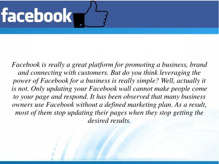 Facebook is really a great platform for promoting a business, brand and connecting with customers. But do you think leveraging the power of Facebook for a business is really simple? Well, actually it is not. Only updating your Facebook wall cannot make people come to your page and respond. It has been observed that many business owners use Facebook without a defined marketing plan. As a result, most of them stop updating their pages when they stop getting the desired results.