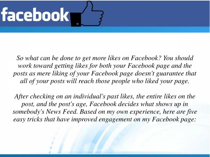 So what can be done to get more likes on Facebook? You should work toward getting likes for both your Facebook page and the posts as mere liking of your Facebook page doesn't guarantee that all of your posts will reach those people who liked your page.