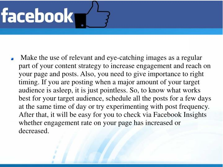 Make the use of relevant and eye-catching images as a regular part of your content strategy to increase engagement and reach on your page and posts. Also, you need to give importance to right timing. If you are posting when a major amount of your target audience is asleep, it is just pointless. So, to know what works best for your target audience, schedule all the posts for a few days at the same time of day or try experimenting with post frequency. After that, it will be easy for you to check via Facebook Insights whether engagement rate on your page has increased or decreased.