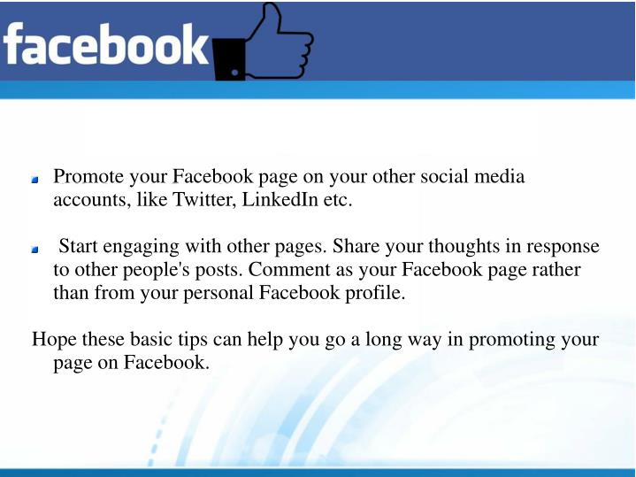 Promote your Facebook page on your other social media accounts, like Twitter, LinkedIn etc.