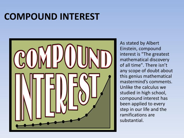 "As stated by Albert Einstein, compound interest is ""The greatest mathematical discovery of all time"". There isn't any scope of doubt about this genius mathematical mastermind's comments. Unlike the calculus we studied in high school, compound interest has been applied to every step in our life and the ramifications are substantial."