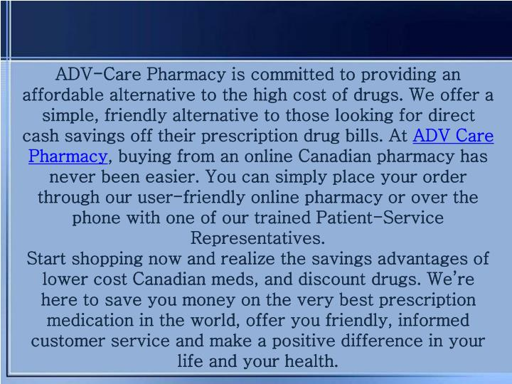 ADV-Care Pharmacy is committed to providing an affordable alternative to the high cost of drugs. We offer a simple, friendly alternative to those looking for direct cash savings off their prescription drug bills. At