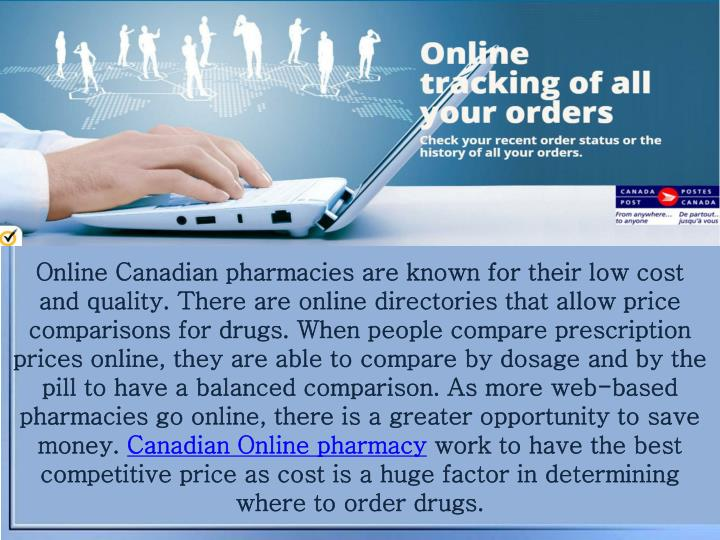 Online Canadian pharmacies are known for their low cost and quality. There are online directories that allow price comparisons for drugs. When people compare prescription prices online, they are able to compare by dosage and by the pill to have a balanced comparison. As more web-based pharmacies go online, there is a greater opportunity to save money.