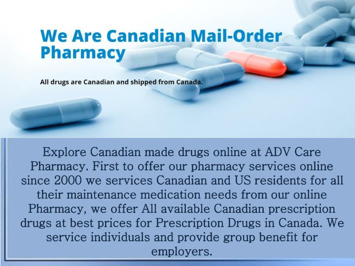 Explore Canadian made drugs online at ADV Care Pharmacy. First to offer our pharmacy services online since 2000 we services Canadian and US residents for all their maintenance medication needs from our online Pharmacy, we offer All available Canadian prescription drugs at best prices for Prescription Drugs in Canada. We service individuals and provide group benefit for employers.