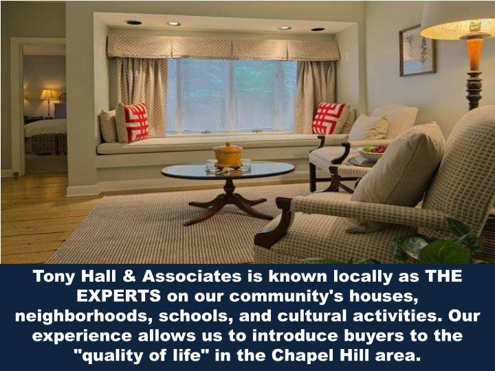 "Tony Hall & Associates is known locally as THE EXPERTS on our community's houses, neighborhoods, schools, and cultural activities. Our experience allows us to introduce buyers to the ""quality of life"" in the Chapel Hill area."