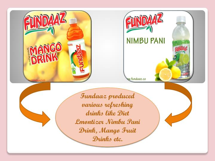 Fundaaz produced  various refreshing drinks like Diet Lmontizer Nimbu Pani Drink, Mango Fruit Drinks etc.