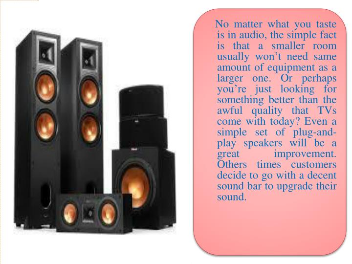 No matter what you taste is in audio, the simple fact is that a smaller room usually won't need same amount of equipment as a larger one. Or perhaps you're just looking for something better than the awful quality that TVs come with today? Even a simple set of plug-and-play speakers will be a great improvement. Others times customers decide to go with a decent sound bar to upgrade their sound.