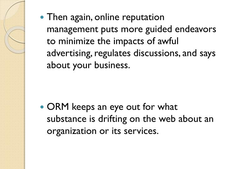 Then again, online reputation management puts more guided endeavors to minimize the impacts of awful advertising, regulates discussions, and says about your business