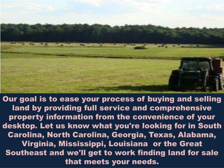 Our goal is to ease your process of buying and selling land by providing full service and comprehensive property information from the convenience of your desktop. Let us know what you're looking for in South Carolina, North Carolina, Georgia, Texas, Alabama, Virginia, Mississippi, Louisianaor the Great Southeast and we'll get to work finding land for sale that meets your needs.