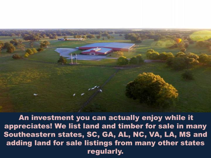 An investment you can actually enjoy while it appreciates! We list land and timber for sale in many Southeastern states, SC, GA, AL, NC, VA, LA, MSand adding land for sale listings from many other states regularly.