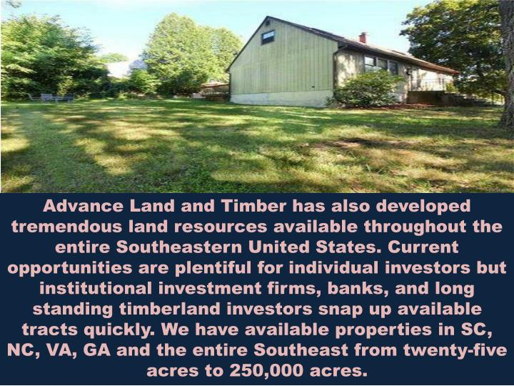 Advance Land and Timber has also developed tremendous land resources available throughout the entire Southeastern United States. Current opportunities are plentiful for individual investors but institutional investment firms, banks, and long standing timberland investors snap up available tracts quickly. We have available properties in SC, NC, VA, GA and the entire Southeast from twenty-five acres to 250,000 acres.