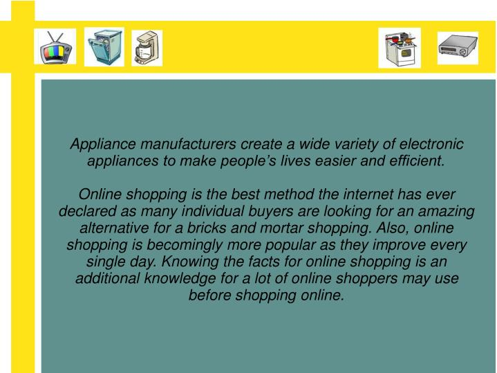 Appliance manufacturers create a wide variety of electronic appliances to make people's lives easier and efficient.