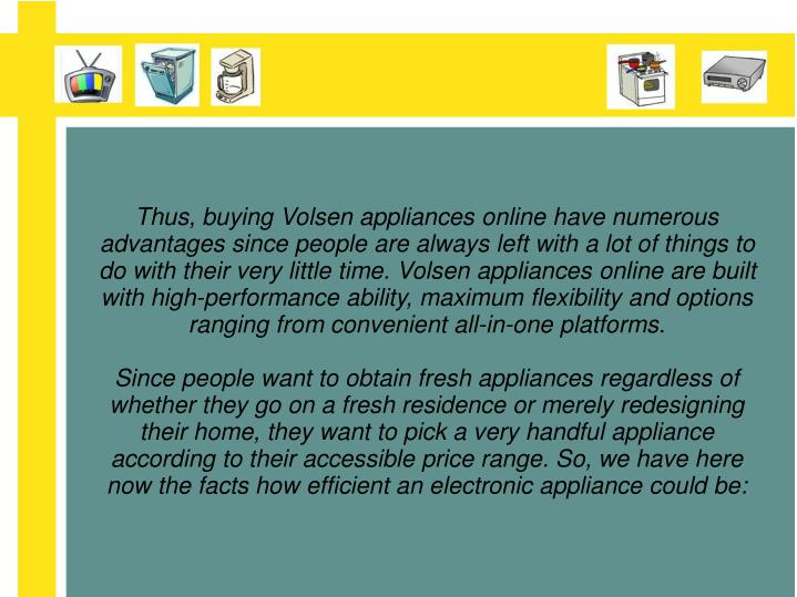 Thus, buying Volsen appliances online have numerous advantages since people are always left with a l...