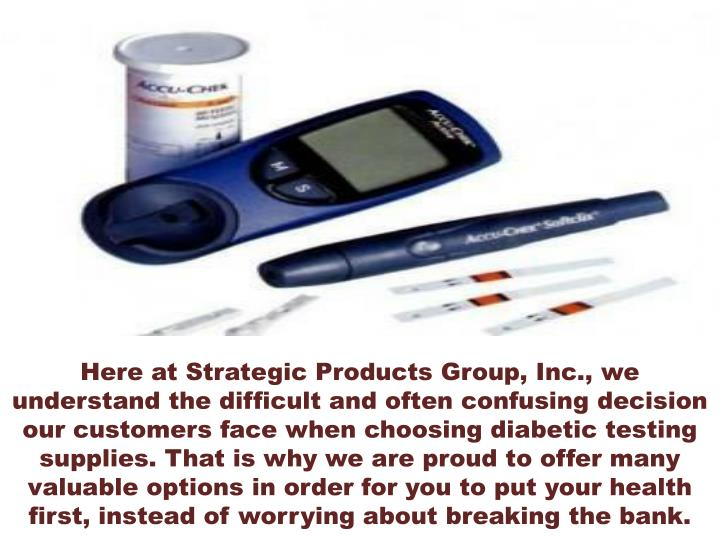 Here at Strategic Products Group, Inc., we understand the difficult and often confusing decision our customers face when choosing diabetic testing supplies. That is why we are proud to offer many valuable options in order for you to put your health first, instead of worrying about breaking the bank.