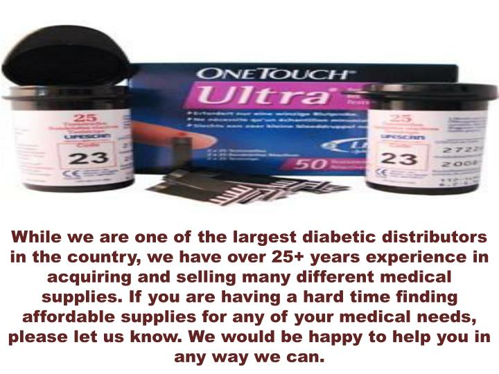 While we are one of the largest diabetic distributors in the country, we have over 25+ years experience in acquiring and selling many different medical supplies. If you are having a hard time finding affordable supplies for any of your medical needs, please let us know. We would be happy to help you in any way we can.