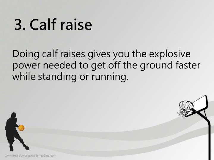 Doing calf raises gives you the explosive power needed to get off the ground faster while standing or running.