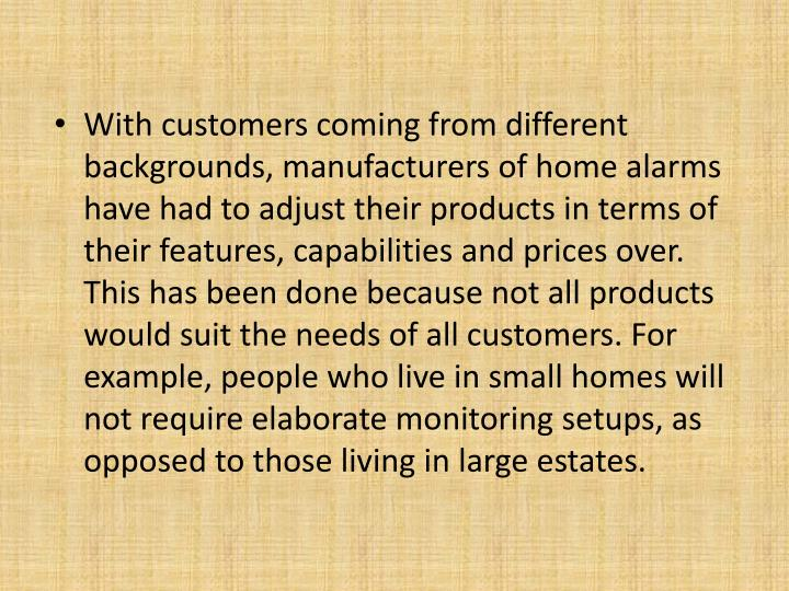 With customers coming from different backgrounds, manufacturers of home alarms have had to adjust their products in terms of their features, capabilities and prices over. This has been done because not all products would suit the needs of all customers. For example, people who live in small homes will not require elaborate monitoring setups, as opposed to those living in large estates.