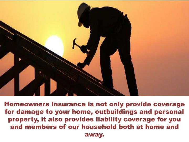 Homeowners Insurance is not only provide coverage for damage to your home, outbuildings and personal property, it also provides liability coverage for you and members of our household both at home and away.